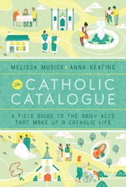 The Catholic Catalogue - A Field Guide to the Daily Acts That Make Up a Catholic Life ebook by Melissa Musick, Anna Keating