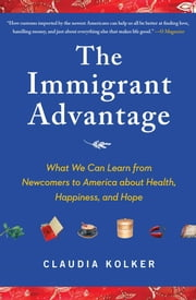 The Immigrant Advantage - What We Can Learn from Newcomers to America about Health, Happiness and Hope ebook by Claudia Kolker