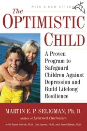 The Optimistic Child - A Proven Program to Safeguard Children Against Depression and Build Lifelong Resilience ebook by Kobo.Web.Store.Products.Fields.ContributorFieldViewModel