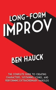 Long-Form Improv - The Complete Guide to Creating Characters, Sustaining Scenes, and Performing Extraordinary Harolds ebook by Ben Hauck