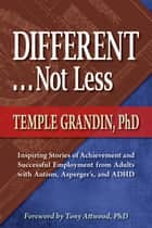 Different . . . Not Less - Inspiring Stories of Achievement and Successful Employment from Adults with Autism, Asperger's, and ADHD ebook by Temple Grandin