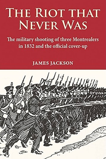 Riot that Never Was, The - The military shooting of three Montrealers in 1832 and the official cover-up ebook by James Jackson