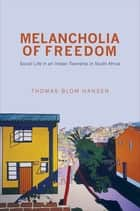 Melancholia of Freedom - Social Life in an Indian Township in South Africa ebook by Thomas Blom Hansen