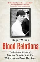 Blood Relations - The Definitive Account of Jeremy Bamber and the White House Farm Murders ebook by Roger Wilkes