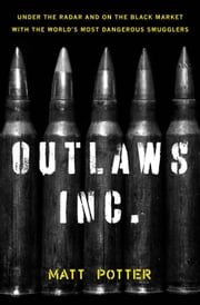 Outlaws Inc. - Under the Radar and on the Black Market with the Worlds Most Dangerous Smugglers ebook by Matt Potter