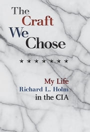 The Craft We Chose - My Life in the CIA ebook by Richard L. Holm, Timothy Miller