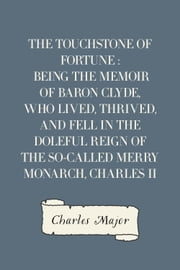 The Touchstone of Fortune : Being the Memoir of Baron Clyde, Who Lived, Thrived, and Fell in the Doleful Reign of the So-called Merry Monarch, Charles II ebook by Charles Major