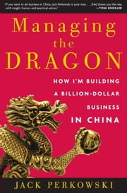 Managing the Dragon - How I'm Building a Billion-Dollar Business in China ebook by Jack Perkowski