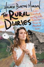 The Rural Diaries - Love, Livestock, and Big Life Lessons Down on Mischief Farm ebook by Hilarie Burton