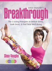 Shea Vaughn's Breakthrough - The 5 Living Principles to Defeat Stress, Look Great, and Find Total Well-being ebook by Shea Vaughn