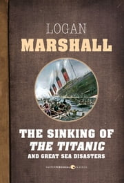 The Sinking of the Titanic and Great Sea Disasters ebook by Logan Marshall