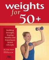 Weights for 50+ - Building Strength, Staying Healthy and Enjoying an Active Lifestyle ebook by Karl Knopf, M.D.