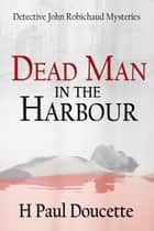 Dead Man in the Harbour ebook by H Paul Doucette