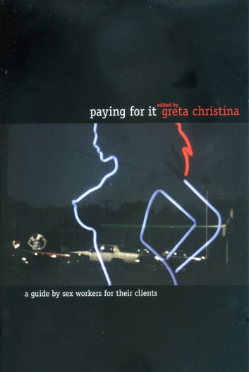 Paying For It - A Guide by Sex Workers for Their Customers ebook by Greta Christina