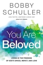 You Are Beloved - Living in the Freedom of God's Grace, Mercy, and Love ebook by Bobby Schuller