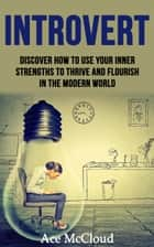 Introvert: Discover How To Use Your Inner Strengths To Thrive And Flourish In The Modern World ebook by Ace McCloud