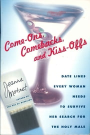 Come-Ons, Comebacks, and Kiss-Offs - Date Lines Every Woman Needs To Survive Her Search For The Holy Male ebook by Jeanne Martinet