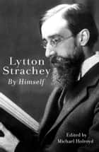 Lytton Strachey By Himself - A Self-Portrait ebook by Lytton Strachey, Michael Holroyd