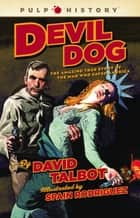 Devil Dog - The Amazing True Story of the Man Who Saved Americ ebook by David Talbot, Spain Rodriguez