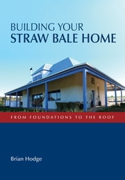 Building Your Straw Bale Home - From Foundations to the Roof ebook by Brian Hodge