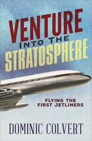 Venture into the Stratosphere - Flying the First Jetliners ebook by Dominic Colvert