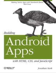 Building Android Apps with HTML, CSS, and JavaScript - Making Native Apps with Standards-Based Web Tools ebook by Jonathan Stark, Brian Jepson