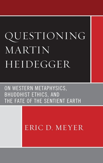 Questioning Martin Heidegger - On Western Metaphysics, Bhuddhist Ethics, and the Fate of the Sentient Earth ebook by Eric D. Meyer