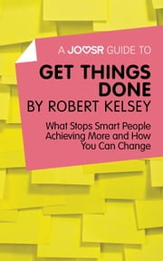 A Joosr Guide to… Get Things Done by Robert Kelsey: What Stops Smart People Achieving More and How You Can Change ebook by Joosr