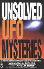Unsolved UFO Mysteries - The World's Most Compelling Cases of Alien Encounter eBook by William J. Birnes, Harold Burt