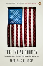 This Indian Country - American Indian Activists and the Place They Made ebook by Frederick Hoxie