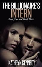 The Billionaire's Intern, Book 2 and Book 3 ebook by Kathryn Kennedy