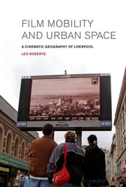 Film, Mobility and Urban Space - A Cinematic Geography of Liverpool ebook by Les Roberts