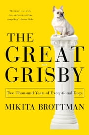 The Great Grisby - Two Thousand Years of Literary, Royal, Philosophical, and Artistic Dog Lovers and Their Exceptional Animals ebook by Mikita Brottman