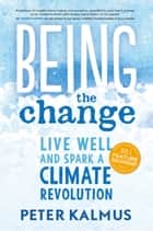 Being the Change - Live Well and Spark a Climate Revolution eBook by Peter Kalmus