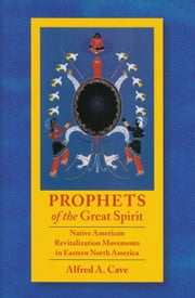 Prophets of the Great Spirit - Native American Revitalization Movements in Eastern North America ebook by Alfred Cave