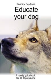 Educate your dog - A handy guidebook for all dog owners ebook by Yannick Del-Torre