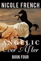 Angelic Ever After - Angelic Series, #4 ebook by Nicole French