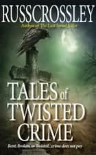 Tales of Twisted Crime ebook by Russ Crossley