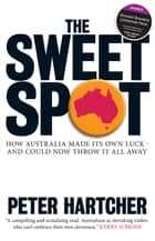 The Sweet Spot - How Australia Made Its Own Luck - And Could Now Throw It All Away ebook by Peter Hartcher