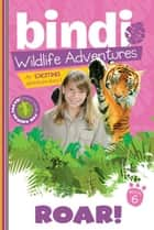 Roar! - A Bindi Irwin Adventure ebook by Bindi Irwin, Jess Black