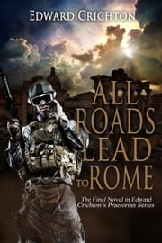 All Roads Lead to Rome (The Praetorian Series - Book IV) ebook by Edward Crichton