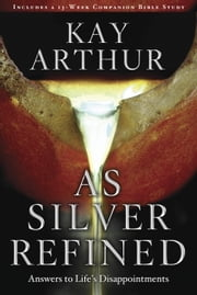 As Silver Refined - Learning to Embrace Life's Disappointments ebook by Kay Arthur