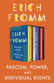 Fascism, Power, and Individual Rights - Escape from Freedom, To Have or To Be?, and The Anatomy of Human Destructiveness ebook by Erich Fromm