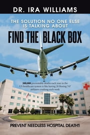 Find the Black Box - Prevent Needless Hospital Deaths ebook by Dr. Ira Williams