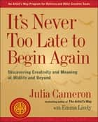 It's Never Too Late to Begin Again - Discovering Creativity and Meaning at Midlife and Beyond ebook by Julia Cameron