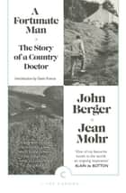 A Fortunate Man - The Story of a Country Doctor ebook by John Berger, Gavin Francis