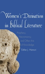 Women's Divination in Biblical Literature - Prophecy, Necromancy, and Other Arts of Knowledge ebook by Esther J. Hamori