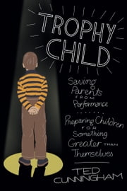 Trophy Child - Saving Parents from Performance, Preparing Children for Something Greater Than Themselves ebook by Ted Cunningham