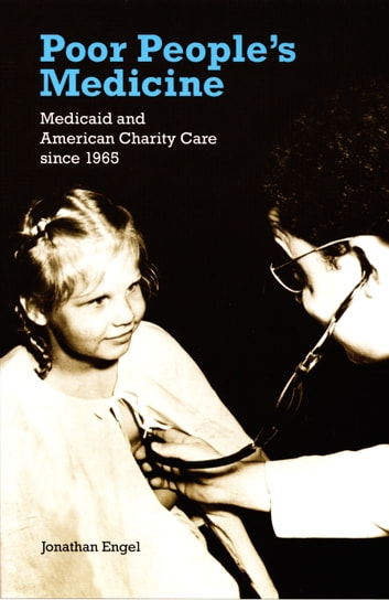 Poor People's Medicine - Medicaid and American Charity Care since 1965 ebook by Jonathan Engel