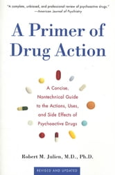 A Primer of Drug Action - A Concise Nontechnical Guide to the Actions, Uses, and Side Effects of Psychoactive Drugs, Revised and Updated ebook by Robert M. Julien